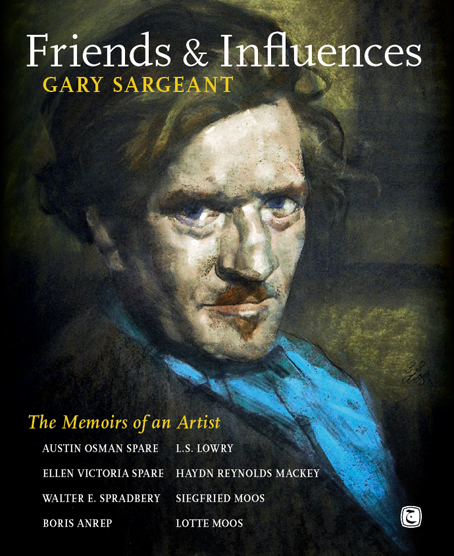 FRIENDS & INFLUENCES: The Memoirs of an Artist; Austin Osman Spare; Ellen Spare; Walter E. Spradbery; Boris Anrep; L.S. Lowry; Haydn Reynolds Mackey; Siegfried Moos; and Lotte Moos. Gary Sargeant.