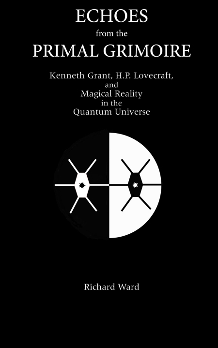 ECHOES FROM THE PRIMAL GRIMOIRE: Kenneth Grant, H.P. Lovecraft and Magical Reality in the Quantum Universe. Richard Ward.