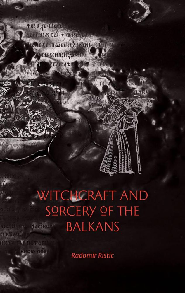 WITCHCRAFT AND SORCERY OF THE BALKANS. [Out of Print]. Radomir Ristic.