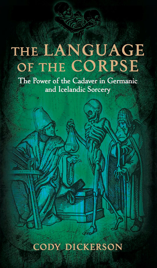 THE LANGUAGE OF THE CORPSE: The Power of the Cadaver in Germanic and Icelandic Sorcery. Cody Dickerson.