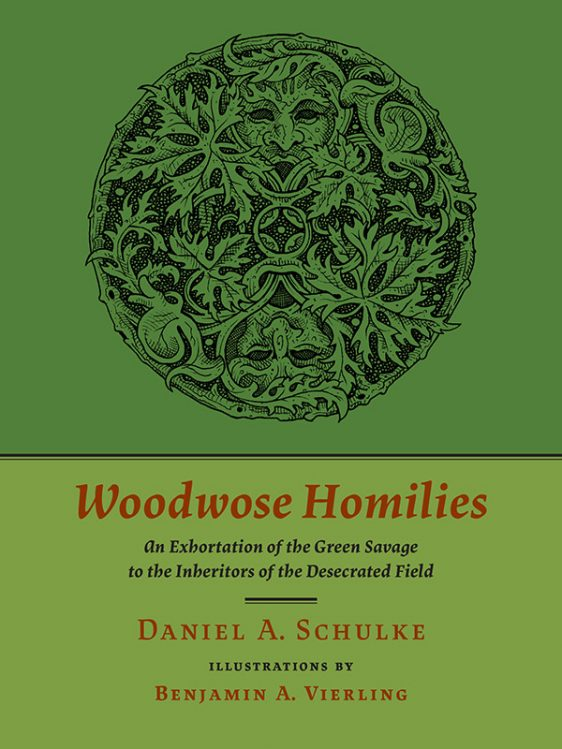 WOODWOSE HOMILIES: An Exhortation of the Green Savage to the Inheritors of the Desecrated Field. Daniel Schulke.